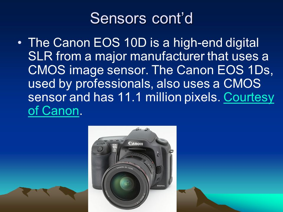 Sensors contd The Canon EOS 10D is a high-end digital SLR from a major manufacturer that uses a CMOS image sensor. The Canon EOS 1Ds, used by professi