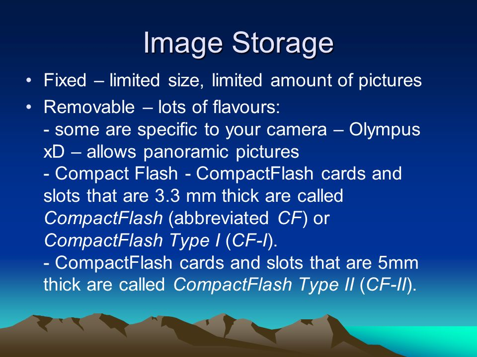 Image Storage Fixed – limited size, limited amount of pictures Removable – lots of flavours: - some are specific to your camera – Olympus xD – allows panoramic pictures - Compact Flash - CompactFlash cards and slots that are 3.3 mm thick are called CompactFlash (abbreviated CF) or CompactFlash Type I (CF-I).