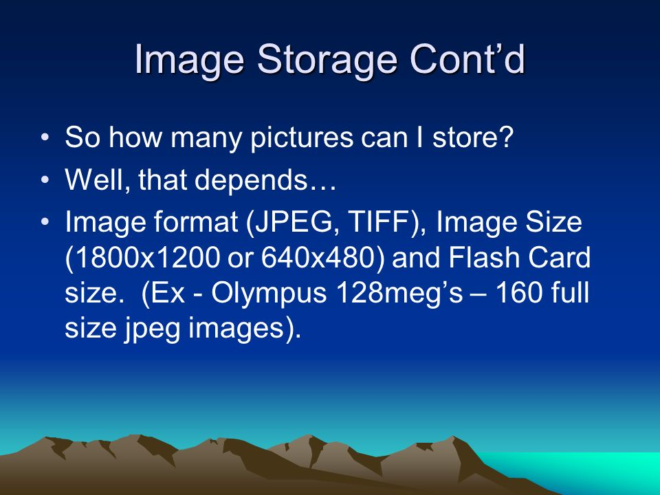 Image Storage Contd So how many pictures can I store? Well, that depends… Image format (JPEG, TIFF), Image Size (1800x1200 or 640x480) and Flash Card