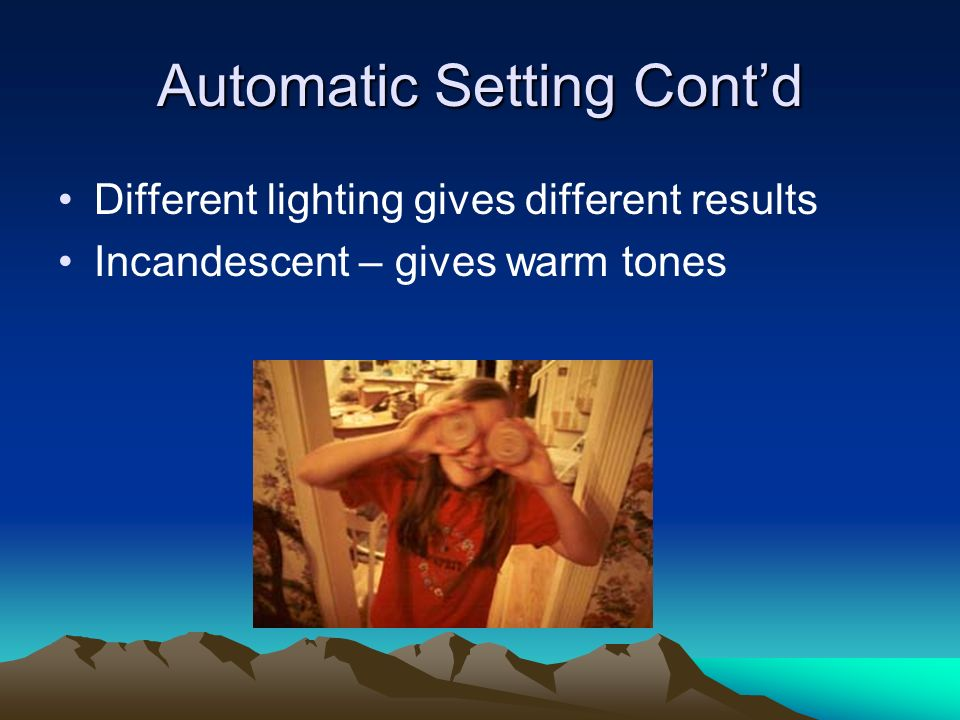 Automatic Setting Contd Different lighting gives different results Incandescent – gives warm tones