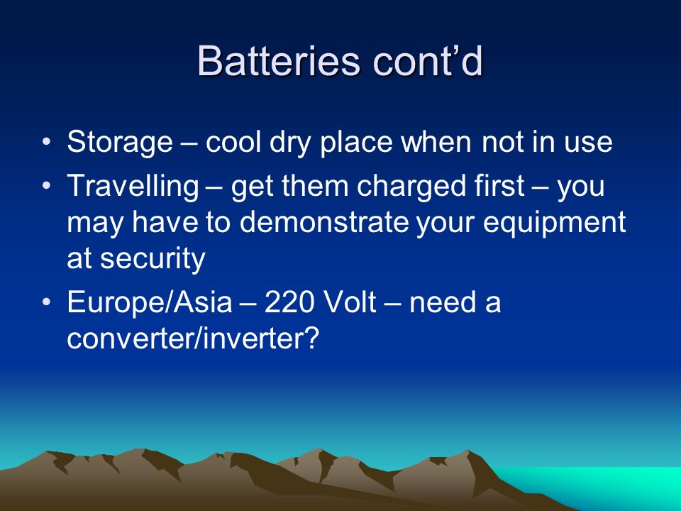 Batteries contd Storage – cool dry place when not in use Travelling – get them charged first – you may have to demonstrate your equipment at security