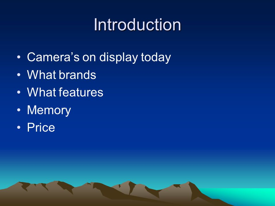 Introduction Cameras on display today What brands What features Memory Price