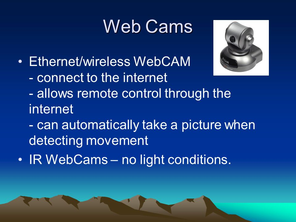 Web Cams Ethernet/wireless WebCAM - connect to the internet - allows remote control through the internet - can automatically take a picture when detec