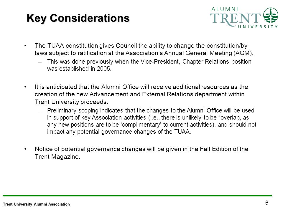6 Trent University Alumni Association Key Considerations The TUAA constitution gives Council the ability to change the constitution/by- laws subject to ratification at the Associations Annual General Meeting (AGM).