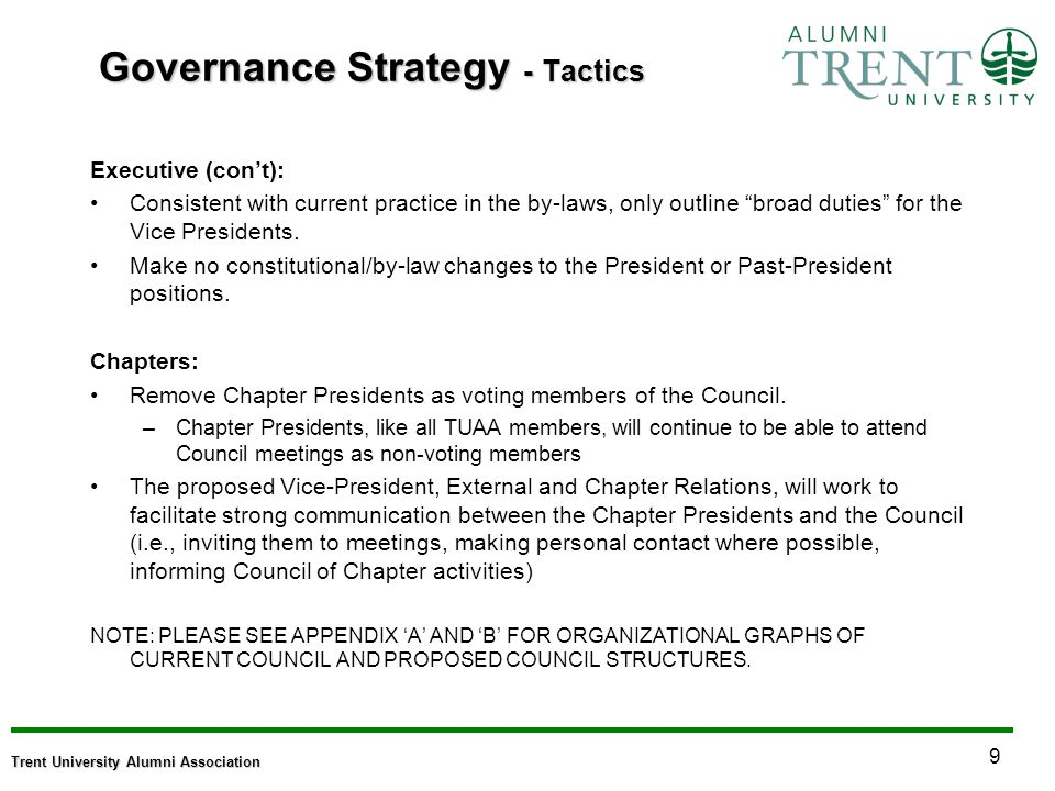 9 Trent University Alumni Association Governance Strategy - Tactics Executive (cont): Consistent with current practice in the by-laws, only outline broad duties for the Vice Presidents.