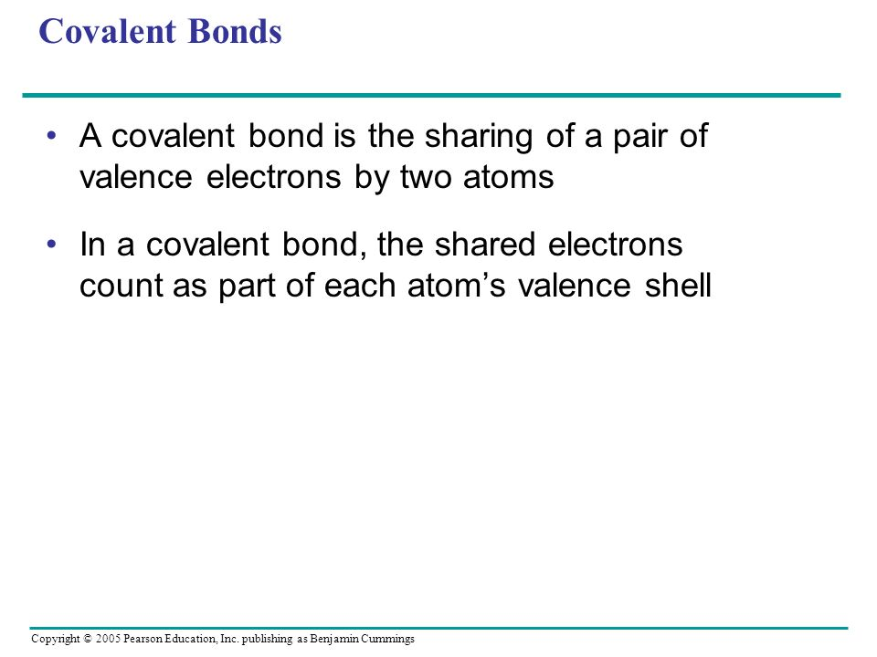 Copyright © 2005 Pearson Education, Inc. publishing as Benjamin Cummings Covalent Bonds A covalent bond is the sharing of a pair of valence electrons