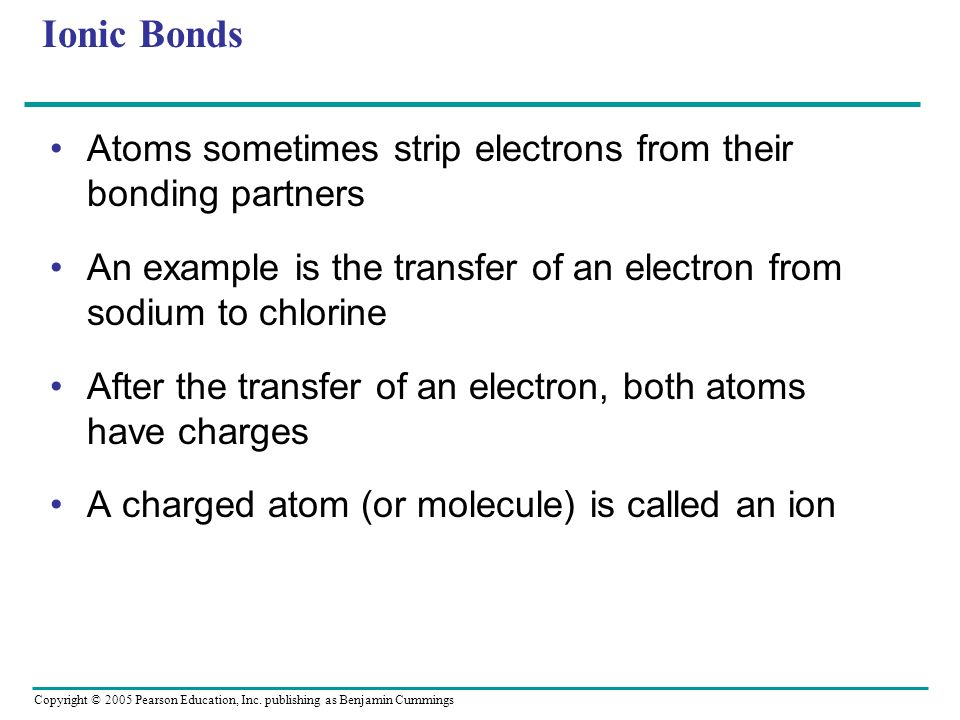 Copyright © 2005 Pearson Education, Inc. publishing as Benjamin Cummings Ionic Bonds Atoms sometimes strip electrons from their bonding partners An ex