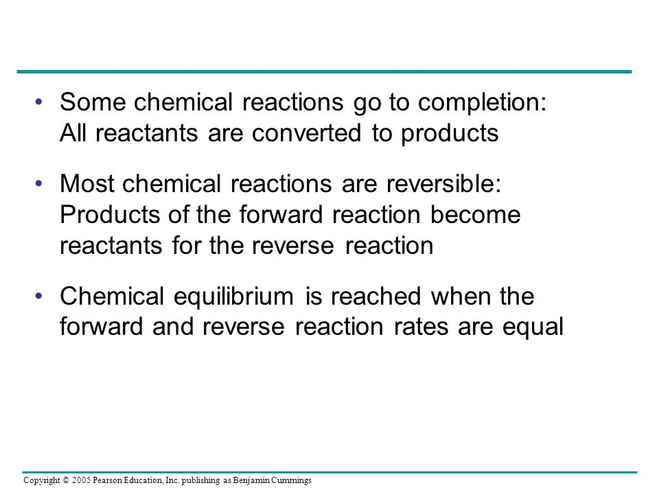 Copyright © 2005 Pearson Education, Inc. publishing as Benjamin Cummings Some chemical reactions go to completion: All reactants are converted to prod