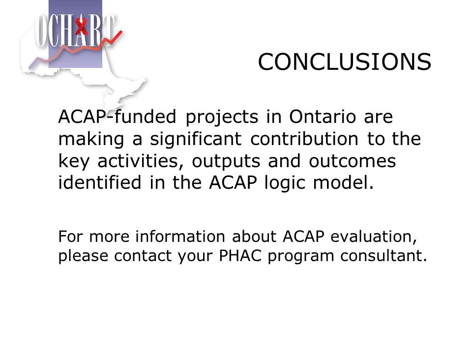 CONCLUSIONS ACAP-funded projects in Ontario are making a significant contribution to the key activities, outputs and outcomes identified in the ACAP l
