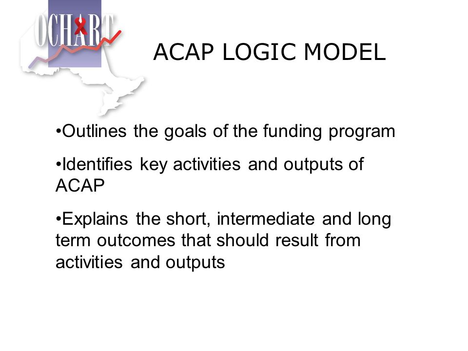 Outlines the goals of the funding program Identifies key activities and outputs of ACAP Explains the short, intermediate and long term outcomes that s