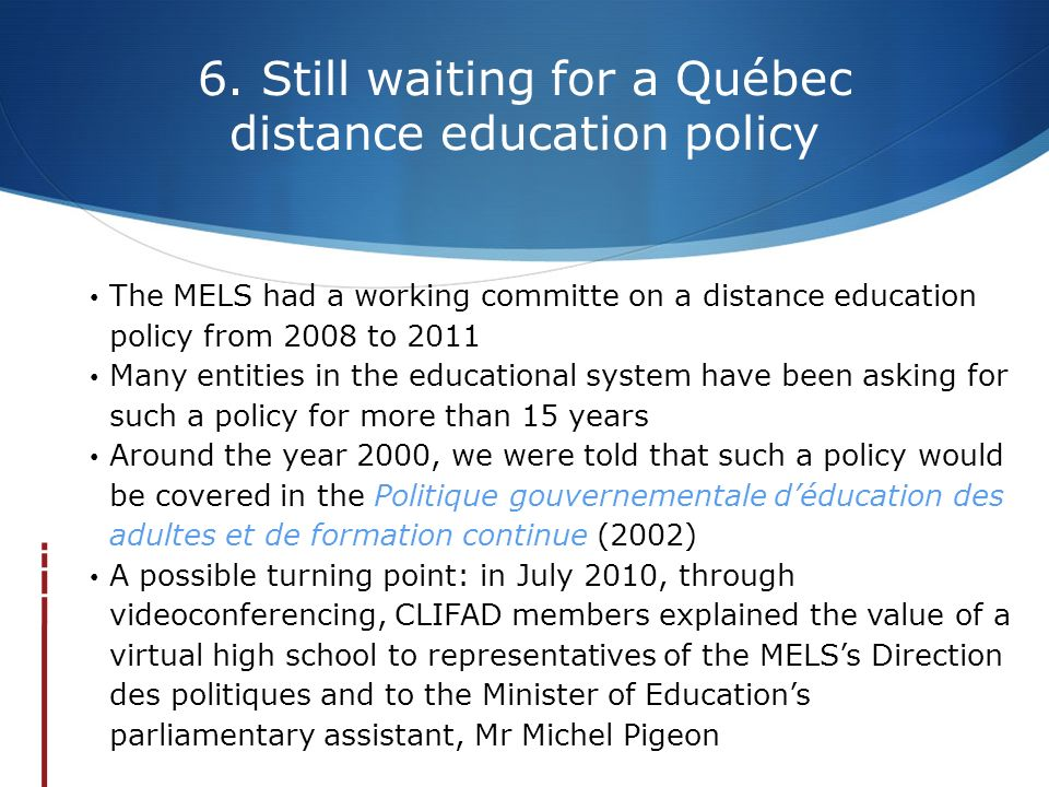 6. Still waiting for a Québec distance education policy The MELS had a working committe on a distance education policy from 2008 to 2011 Many entities