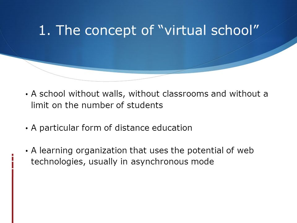 1. The concept of virtual school A school without walls, without classrooms and without a limit on the number of students A particular form of distanc