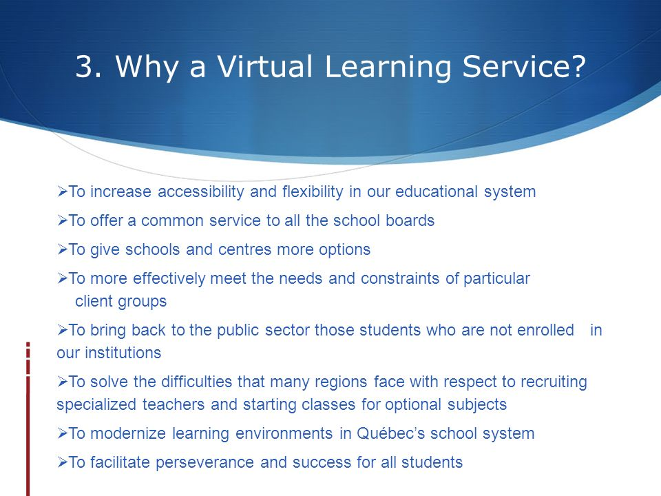 3. Why a Virtual Learning Service? To increase accessibility and flexibility in our educational system To offer a common service to all the school boa