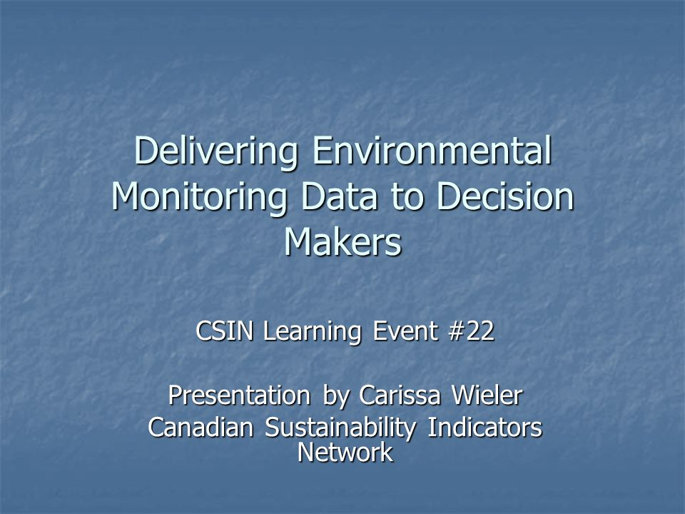 Delivering Environmental Monitoring Data to Decision Makers CSIN Learning Event #22 Presentation by Carissa Wieler Canadian Sustainability Indicators