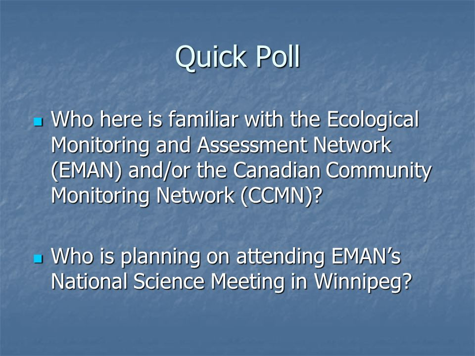 Who here is familiar with the Ecological Monitoring and Assessment Network (EMAN) and/or the Canadian Community Monitoring Network (CCMN)? Who here is