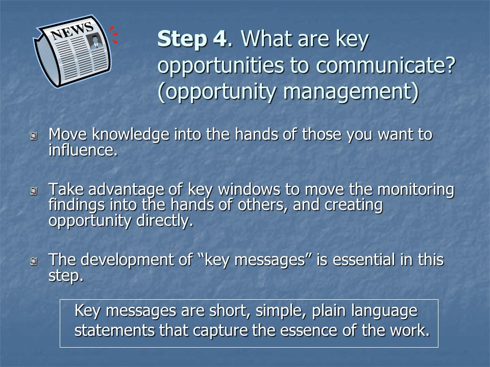 Step 4. What are key opportunities to communicate? (opportunity management) Move knowledge into the hands of those you want to influence. Take advanta