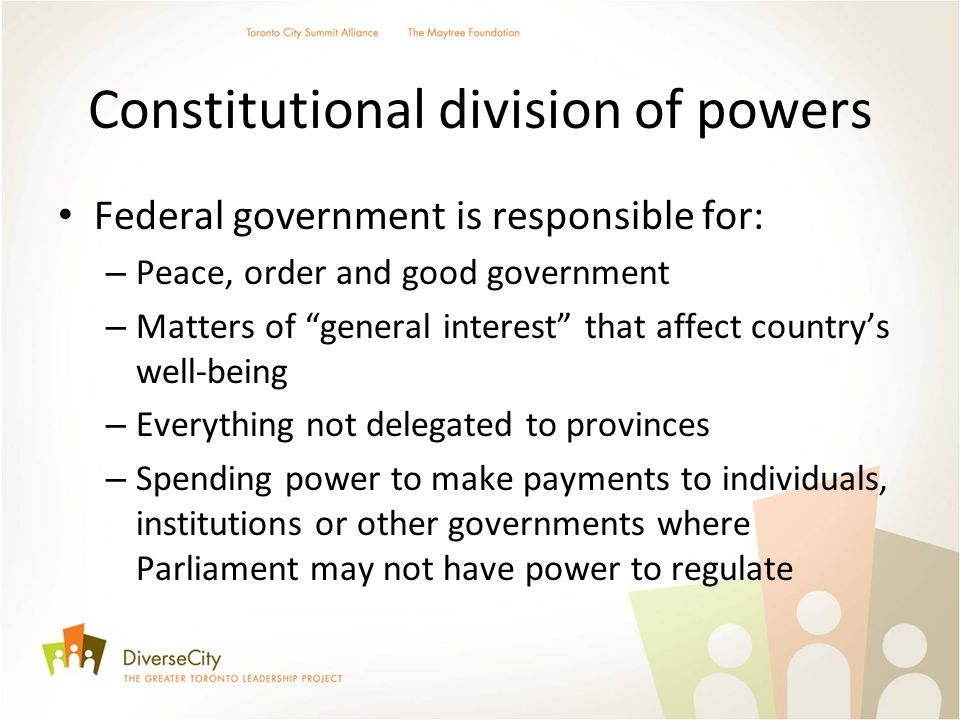 Constitutional division of powers Federal government is responsible for: – Peace, order and good government – Matters of general interest that affect