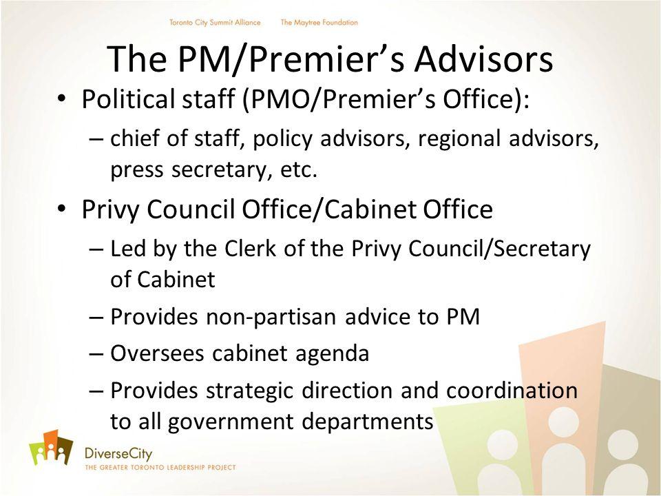 The PM/Premiers Advisors Political staff (PMO/Premiers Office): – chief of staff, policy advisors, regional advisors, press secretary, etc. Privy Coun