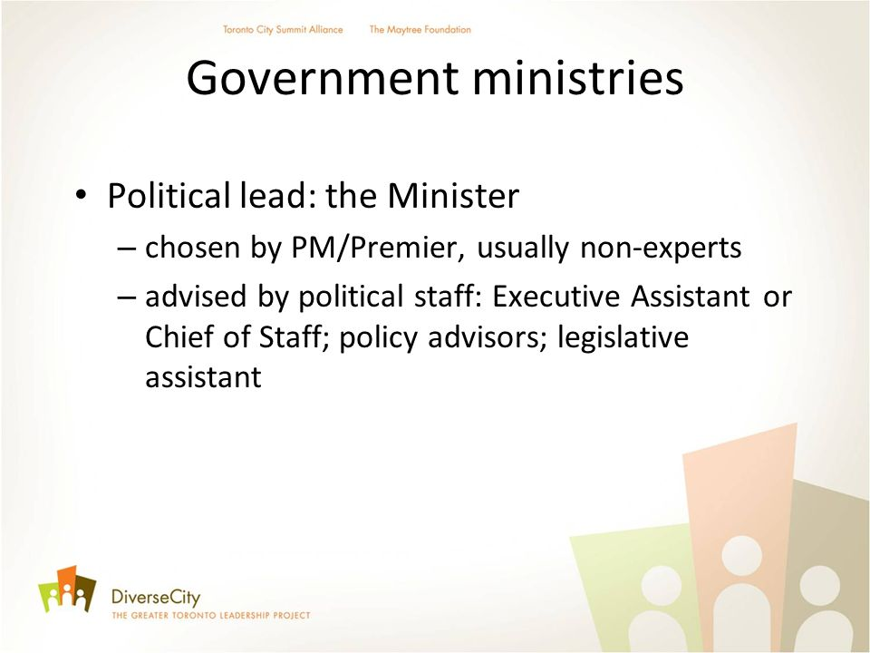 Government ministries Political lead: the Minister – chosen by PM/Premier, usually non-experts – advised by political staff: Executive Assistant or Ch