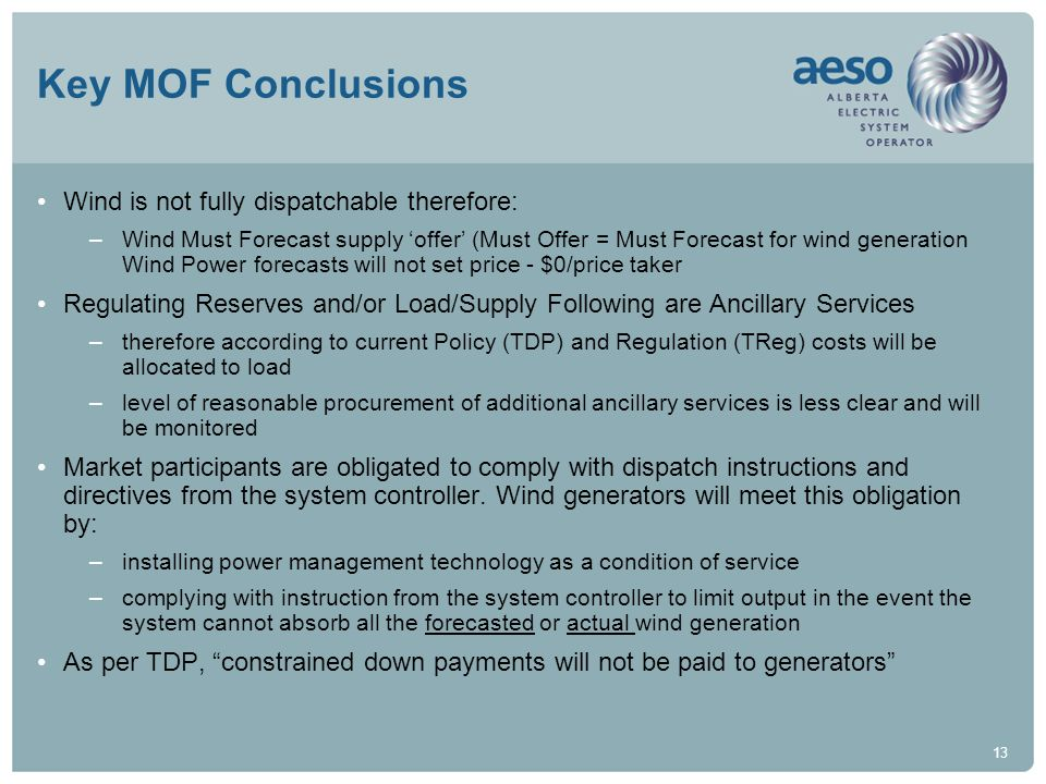 13 Key MOF Conclusions Wind is not fully dispatchable therefore: –Wind Must Forecast supply offer (Must Offer = Must Forecast for wind generation Wind