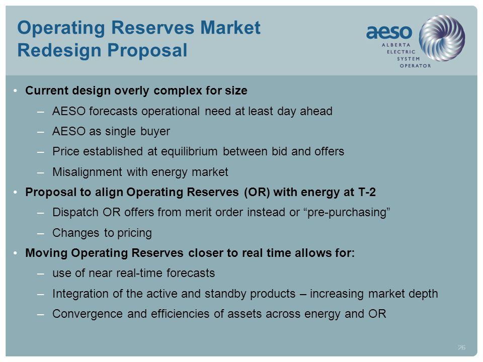 26 Operating Reserves Market Redesign Proposal Current design overly complex for size –AESO forecasts operational need at least day ahead –AESO as sin