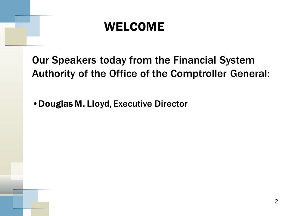 2 WELCOME Our Speakers today from the Financial System Authority of the Office of the Comptroller General: Douglas M. Lloyd, Executive Director 2
