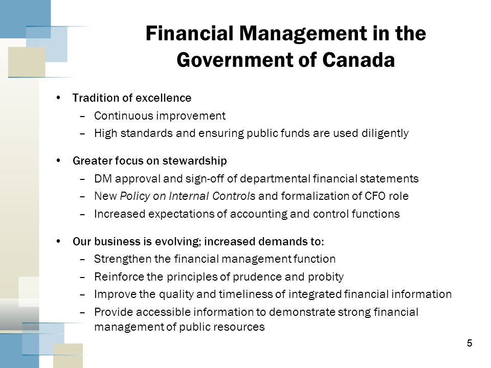 5 Financial Management in the Government of Canada Tradition of excellence –Continuous improvement –High standards and ensuring public funds are used
