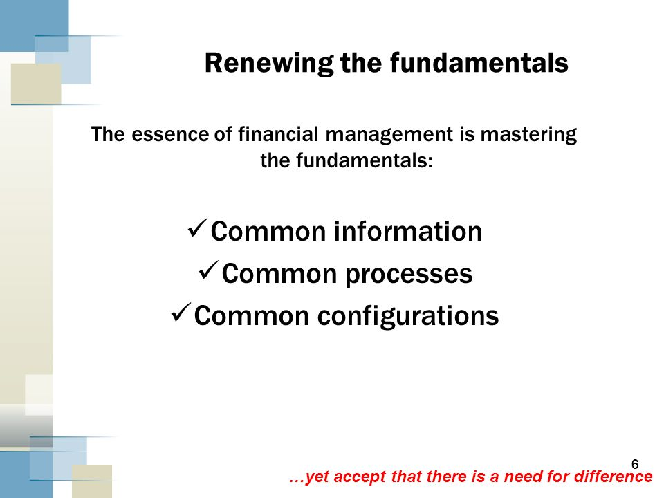 6 6 Renewing the fundamentals The essence of financial management is mastering the fundamentals: Common information Common processes Common configurat