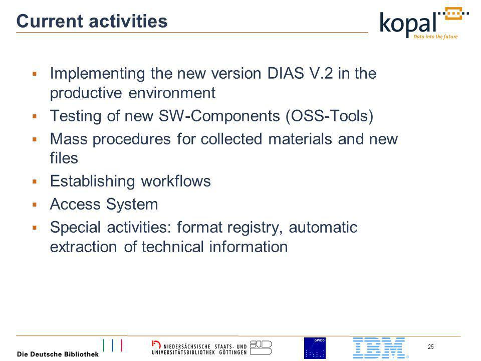 25 Current activities Implementing the new version DIAS V.2 in the productive environment Testing of new SW-Components (OSS-Tools) Mass procedures for collected materials and new files Establishing workflows Access System Special activities: format registry, automatic extraction of technical information