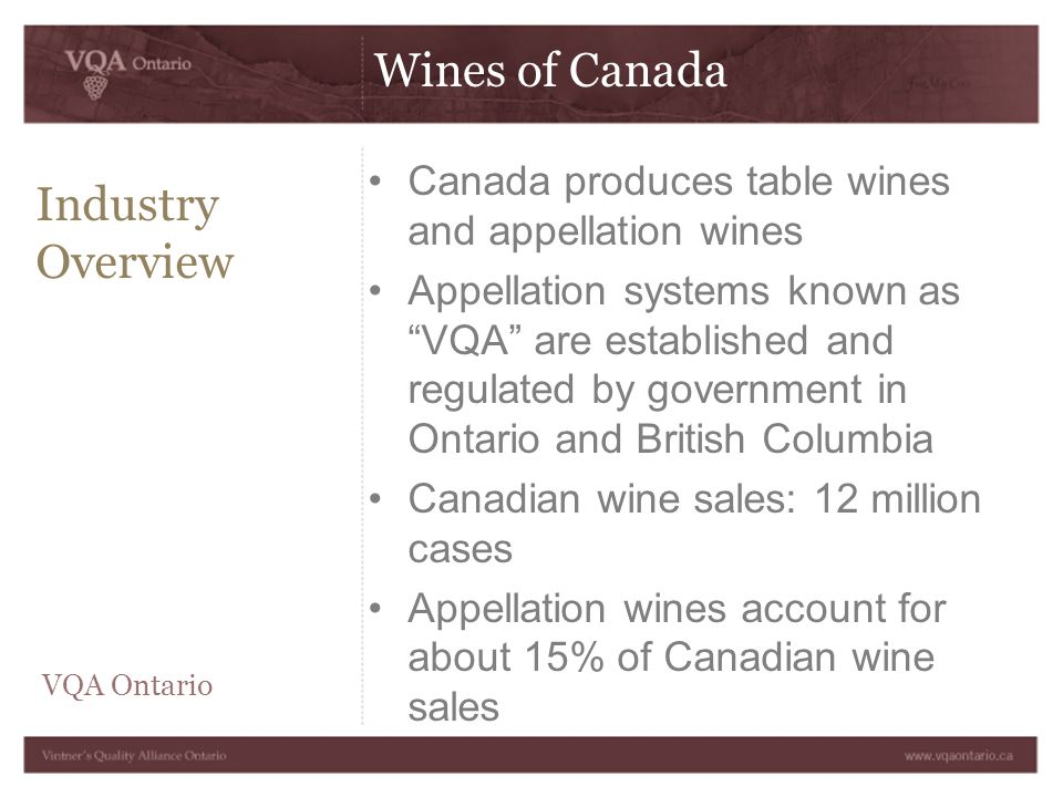 Wines of Canada Industry Overview Canada produces table wines and appellation wines Appellation systems known as VQA are established and regulated by