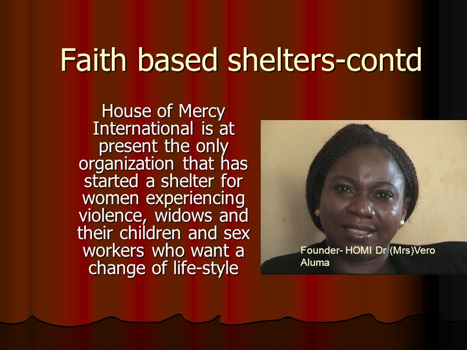 Faith based shelters-contd House of Mercy International is at present the only organization that has started a shelter for women experiencing violence, widows and their children and sex workers who want a change of life-style Founder- HOMI Dr (Mrs)Vero Aluma