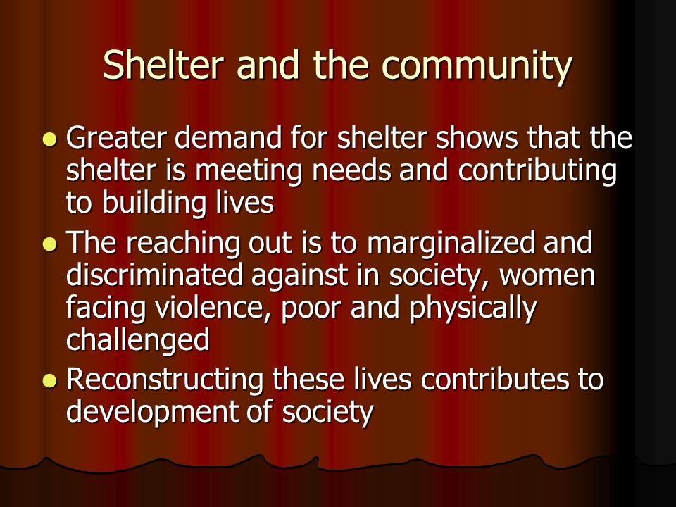 Shelter and the community Greater demand for shelter shows that the shelter is meeting needs and contributing to building lives Greater demand for shelter shows that the shelter is meeting needs and contributing to building lives The reaching out is to marginalized and discriminated against in society, women facing violence, poor and physically challenged The reaching out is to marginalized and discriminated against in society, women facing violence, poor and physically challenged Reconstructing these lives contributes to development of society Reconstructing these lives contributes to development of society