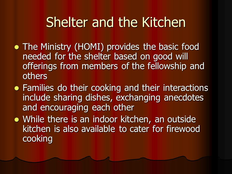 Shelter and the Kitchen The Ministry (HOMI) provides the basic food needed for the shelter based on good will offerings from members of the fellowship and others The Ministry (HOMI) provides the basic food needed for the shelter based on good will offerings from members of the fellowship and others Families do their cooking and their interactions include sharing dishes, exchanging anecdotes and encouraging each other Families do their cooking and their interactions include sharing dishes, exchanging anecdotes and encouraging each other While there is an indoor kitchen, an outside kitchen is also available to cater for firewood cooking While there is an indoor kitchen, an outside kitchen is also available to cater for firewood cooking