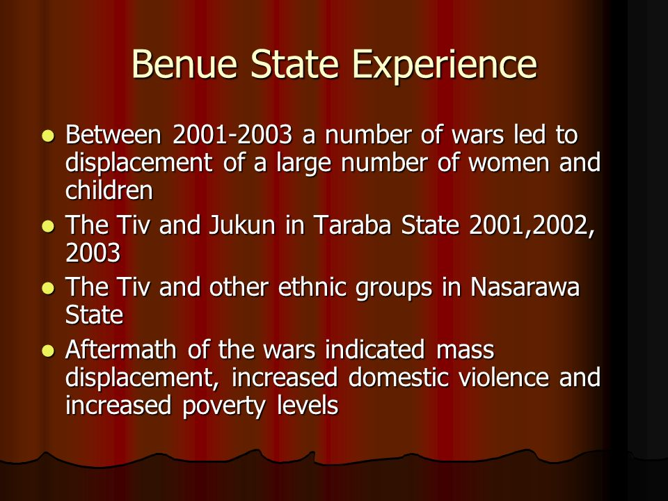 Benue State Experience Between 2001-2003 a number of wars led to displacement of a large number of women and children Between 2001-2003 a number of wars led to displacement of a large number of women and children The Tiv and Jukun in Taraba State 2001,2002, 2003 The Tiv and Jukun in Taraba State 2001,2002, 2003 The Tiv and other ethnic groups in Nasarawa State The Tiv and other ethnic groups in Nasarawa State Aftermath of the wars indicated mass displacement, increased domestic violence and increased poverty levels Aftermath of the wars indicated mass displacement, increased domestic violence and increased poverty levels