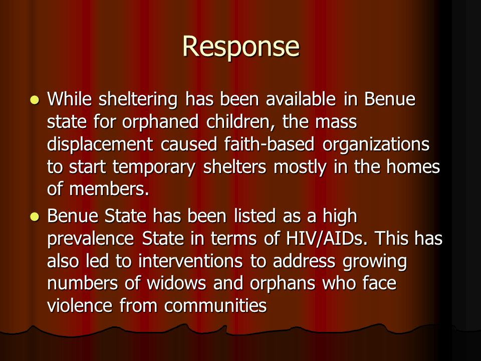 Response While sheltering has been available in Benue state for orphaned children, the mass displacement caused faith-based organizations to start temporary shelters mostly in the homes of members.