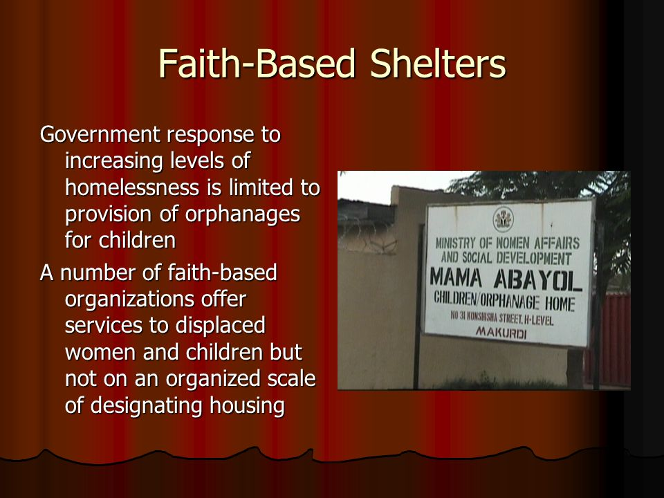 Faith-Based Shelters Government response to increasing levels of homelessness is limited to provision of orphanages for children A number of faith-based organizations offer services to displaced women and children but not on an organized scale of designating housing