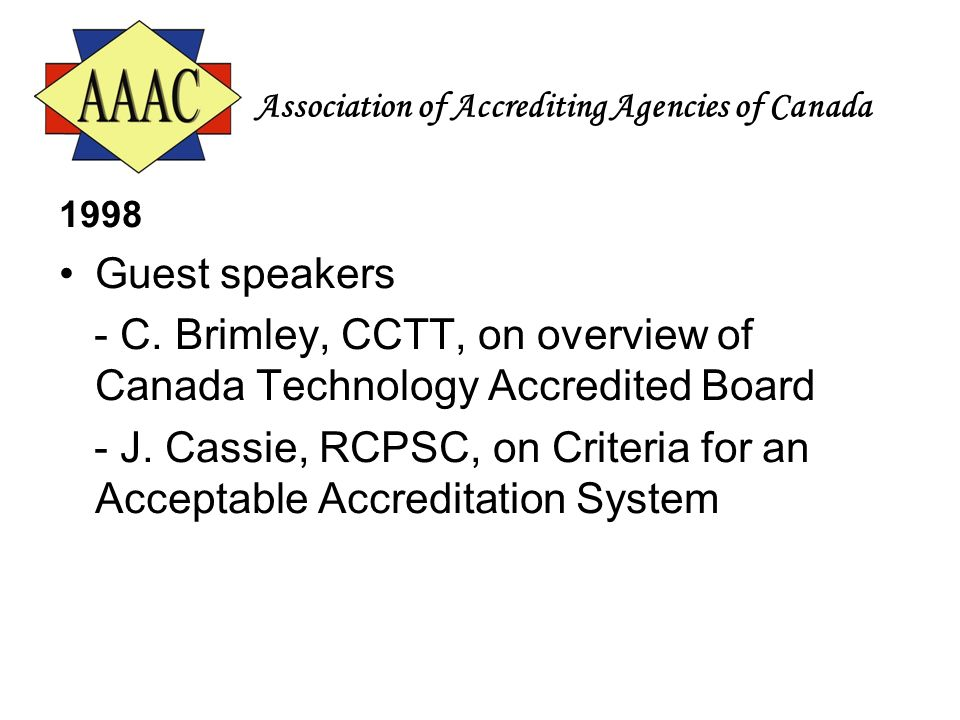 Association of Accrediting Agencies of Canada 1998 Guest speakers - C. Brimley, CCTT, on overview of Canada Technology Accredited Board - J. Cassie, R