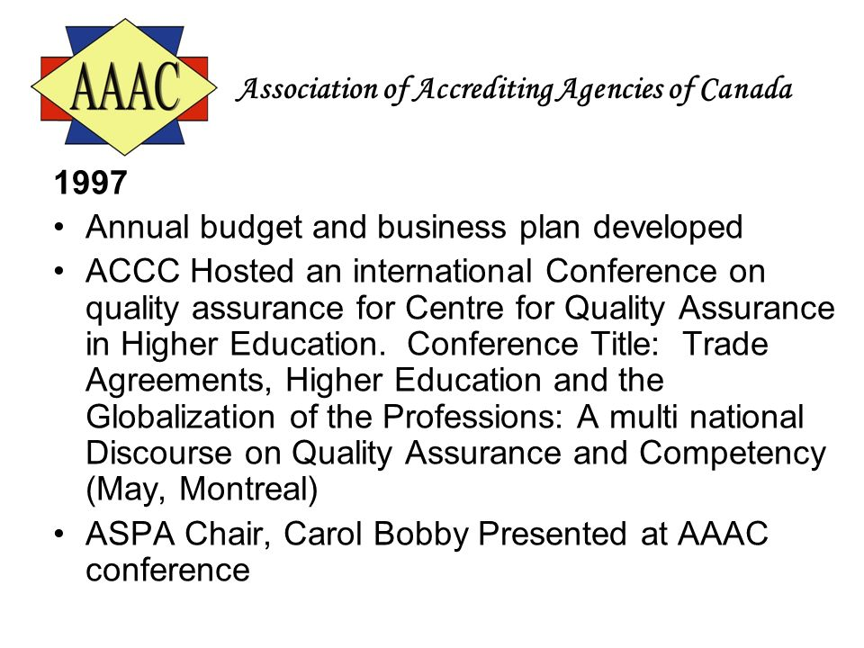 Association of Accrediting Agencies of Canada 1997 Annual budget and business plan developed ACCC Hosted an international Conference on quality assura