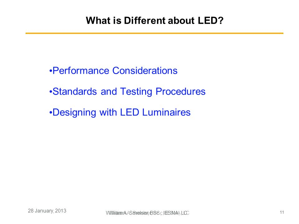 11 William A. Smelser, BSc, IESNA, LC 28 January, 2013 What is Different about LED? Performance Considerations Standards and Testing Procedures Design