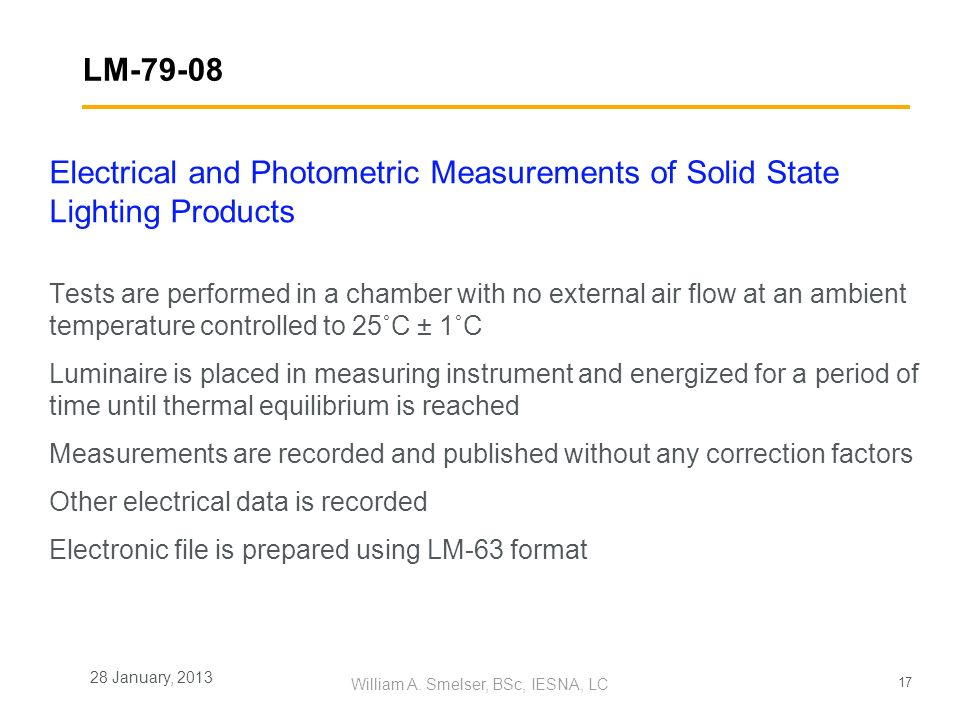 17 William A. Smelser, BSc, IESNA, LC 28 January, 2013 LM-79-08 Electrical and Photometric Measurements of Solid State Lighting Products Tests are per