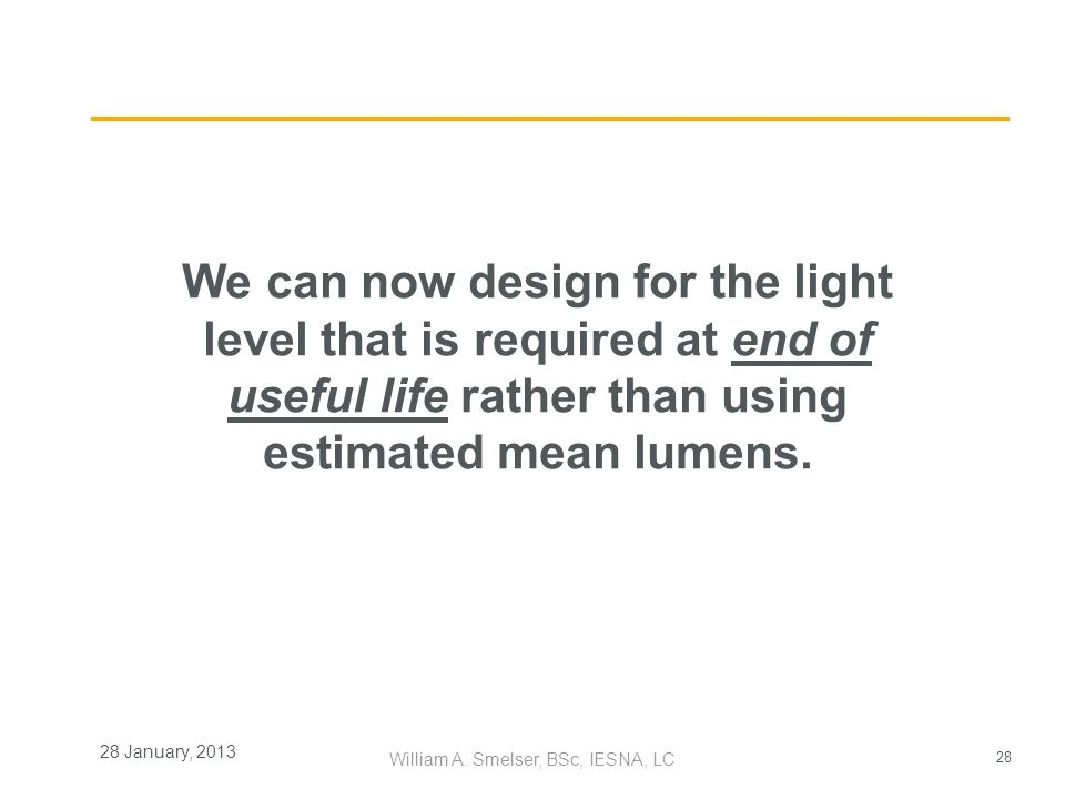 28 William A. Smelser, BSc, IESNA, LC 28 January, 2013 We can now design for the light level that is required at end of useful life rather than using