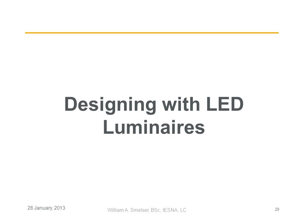 29 William A. Smelser, BSc, IESNA, LC 28 January, 2013 Designing with LED Luminaires