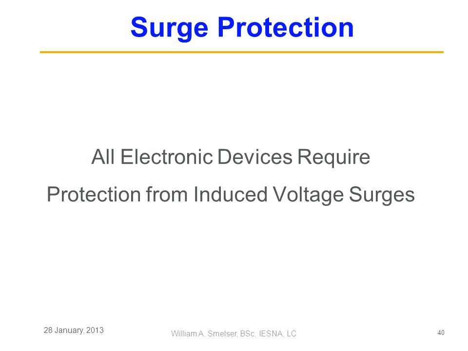 40 William A. Smelser, BSc, IESNA, LC 28 January, 2013 Surge Protection All Electronic Devices Require Protection from Induced Voltage Surges