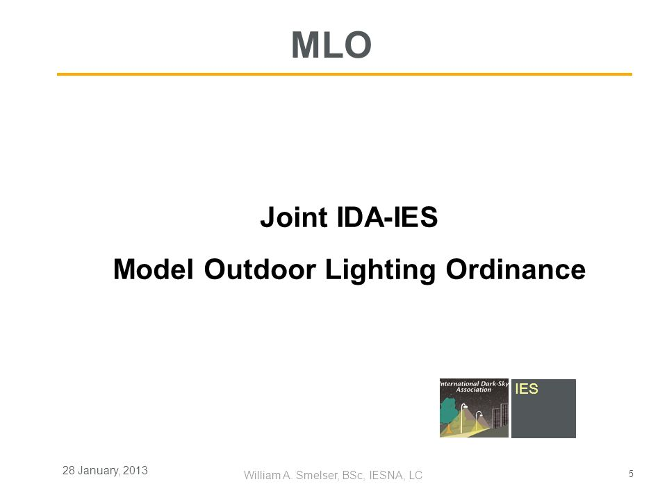 5 William A. Smelser, BSc, IESNA, LC 28 January, 2013 Joint IDA-IES Model Outdoor Lighting Ordinance MLO IES