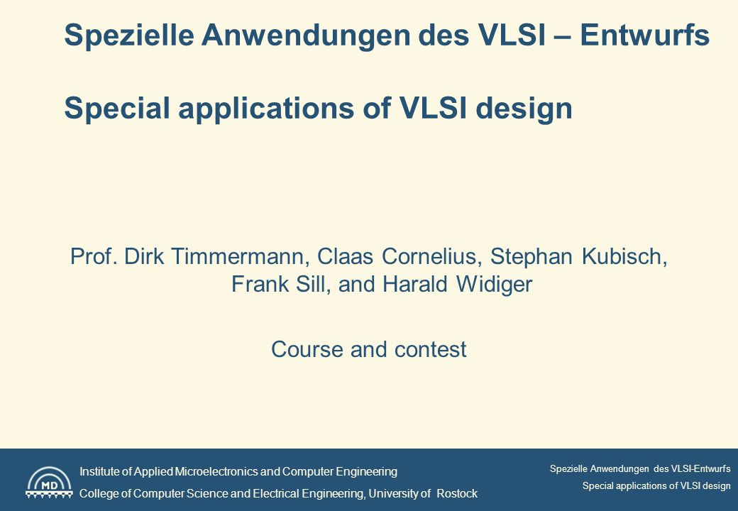Institute of Applied Microelectronics and Computer Engineering College of Computer Science and Electrical Engineering, University of Rostock Spezielle Anwendungen des VLSI-Entwurfs Special applications of VLSI design Spezielle Anwendungen des VLSI – Entwurfs Special applications of VLSI design Prof.