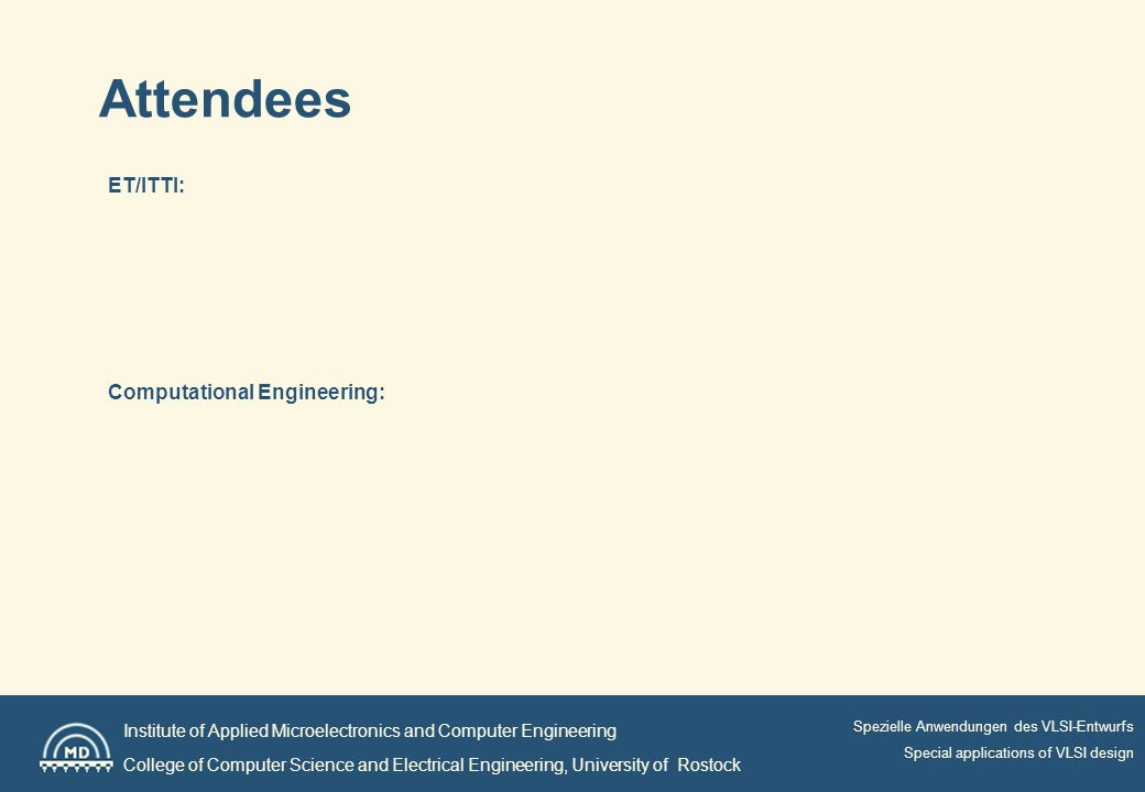 Institute of Applied Microelectronics and Computer Engineering College of Computer Science and Electrical Engineering, University of Rostock Spezielle Anwendungen des VLSI-Entwurfs Special applications of VLSI design Attendees ET/ITTI: Computational Engineering: