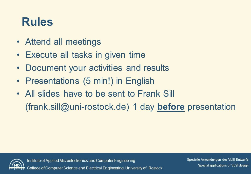 Institute of Applied Microelectronics and Computer Engineering College of Computer Science and Electrical Engineering, University of Rostock Spezielle Anwendungen des VLSI-Entwurfs Special applications of VLSI design Rules Attend all meetings Execute all tasks in given time Document your activities and results Presentations (5 min!) in English All slides have to be sent to Frank Sill 1 day before presentation
