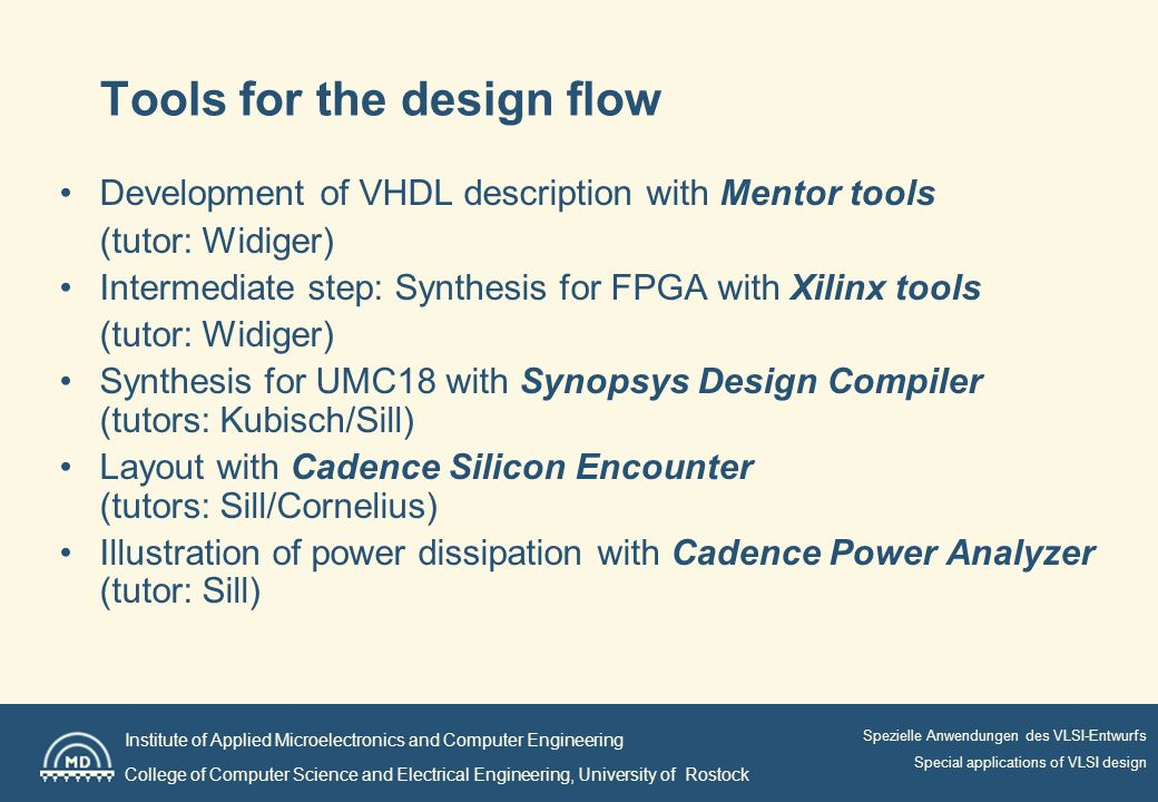 Institute of Applied Microelectronics and Computer Engineering College of Computer Science and Electrical Engineering, University of Rostock Spezielle Anwendungen des VLSI-Entwurfs Special applications of VLSI design Tools for the design flow Development of VHDL description with Mentor tools (tutor: Widiger) Intermediate step: Synthesis for FPGA with Xilinx tools (tutor: Widiger) Synthesis for UMC18 with Synopsys Design Compiler (tutors: Kubisch/Sill) Layout with Cadence Silicon Encounter (tutors: Sill/Cornelius) Illustration of power dissipation with Cadence Power Analyzer (tutor: Sill)