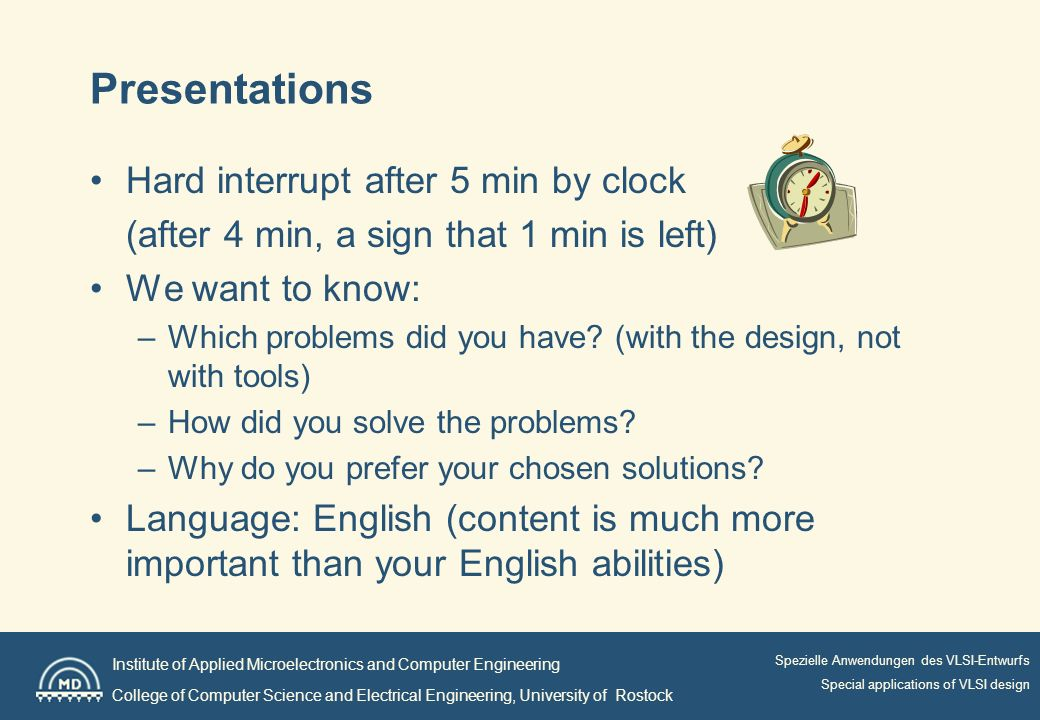 Institute of Applied Microelectronics and Computer Engineering College of Computer Science and Electrical Engineering, University of Rostock Spezielle Anwendungen des VLSI-Entwurfs Special applications of VLSI design Presentations Hard interrupt after 5 min by clock (after 4 min, a sign that 1 min is left) We want to know: –Which problems did you have.