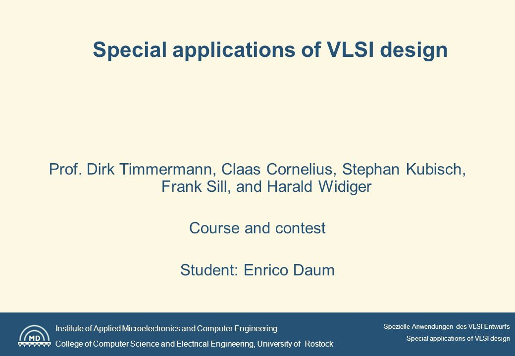 Institute of Applied Microelectronics and Computer Engineering College of Computer Science and Electrical Engineering, University of Rostock Spezielle Anwendungen des VLSI-Entwurfs Special applications of VLSI design Prof.